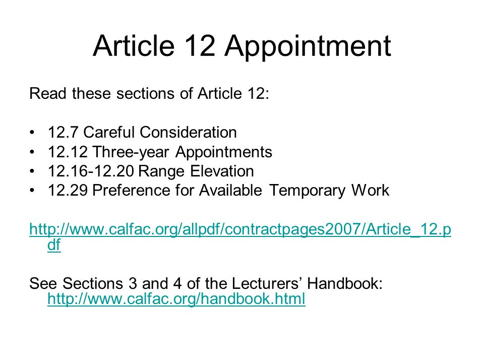 Article 12 Appointment Read these sections of Article 12: 12.7 Careful Consideration 12.12 Three-year Appointments 12.16-12.20 Range Elevation 12.29 Preference for Available Temporary Work http://www.calfac.org/allpdf/contractpages2007/Article_12.p df See Sections 3 and 4 of the Lecturers' Handbook: http://www.calfac.org/handbook.html http://www.calfac.org/handbook.html