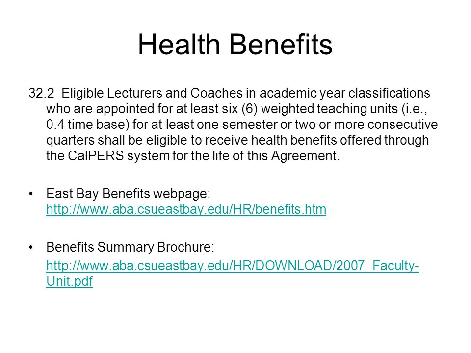 Health Benefits 32.2 Eligible Lecturers and Coaches in academic year classifications who are appointed for at least six (6) weighted teaching units (i.e., 0.4 time base) for at least one semester or two or more consecutive quarters shall be eligible to receive health benefits offered through the CalPERS system for the life of this Agreement.
