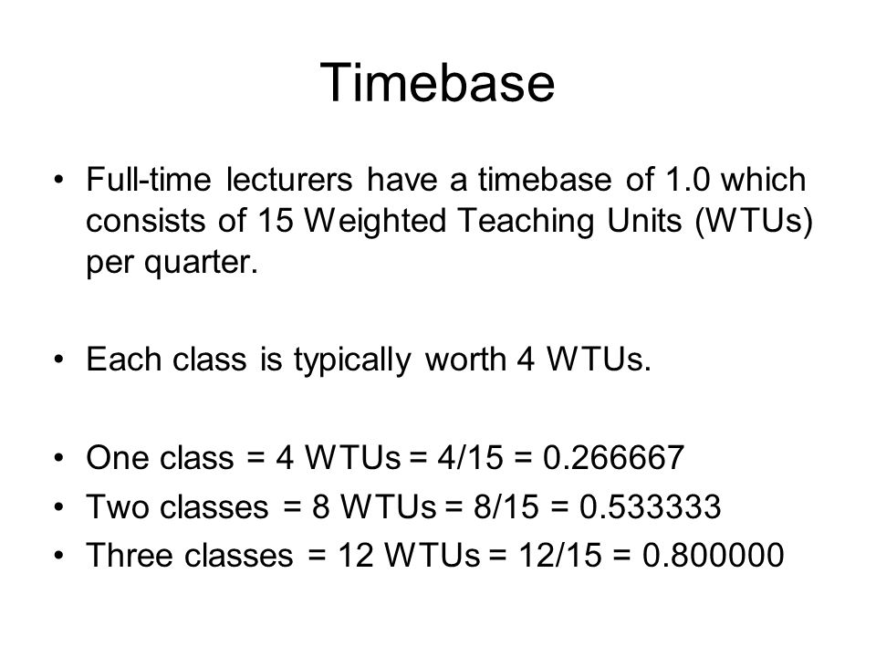 Timebase Full-time lecturers have a timebase of 1.0 which consists of 15 Weighted Teaching Units (WTUs) per quarter.