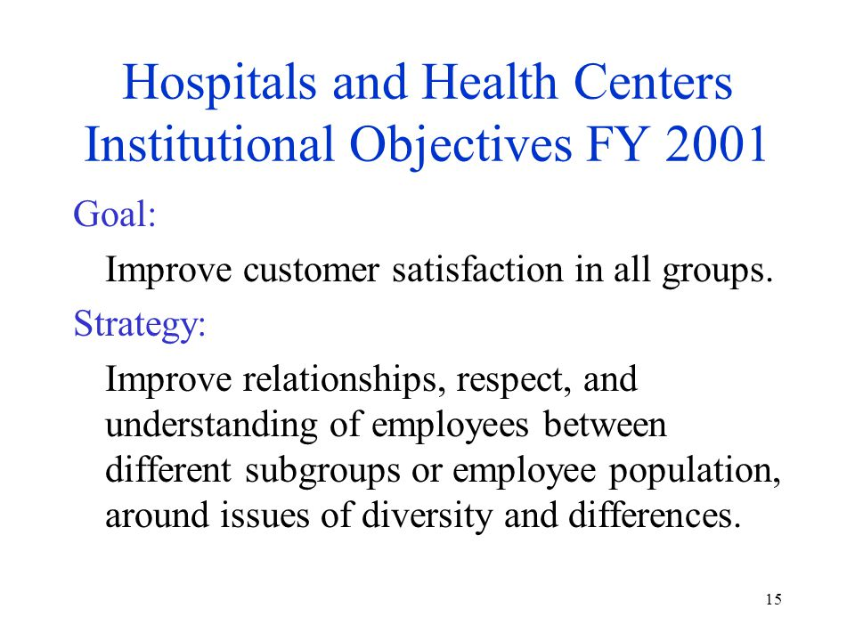 15 Hospitals and Health Centers Institutional Objectives FY 2001 Goal: Improve customer satisfaction in all groups. Strategy: Improve relationships, r