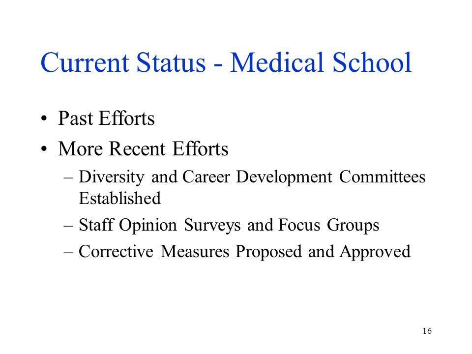 16 Current Status - Medical School Past Efforts More Recent Efforts –Diversity and Career Development Committees Established –Staff Opinion Surveys an
