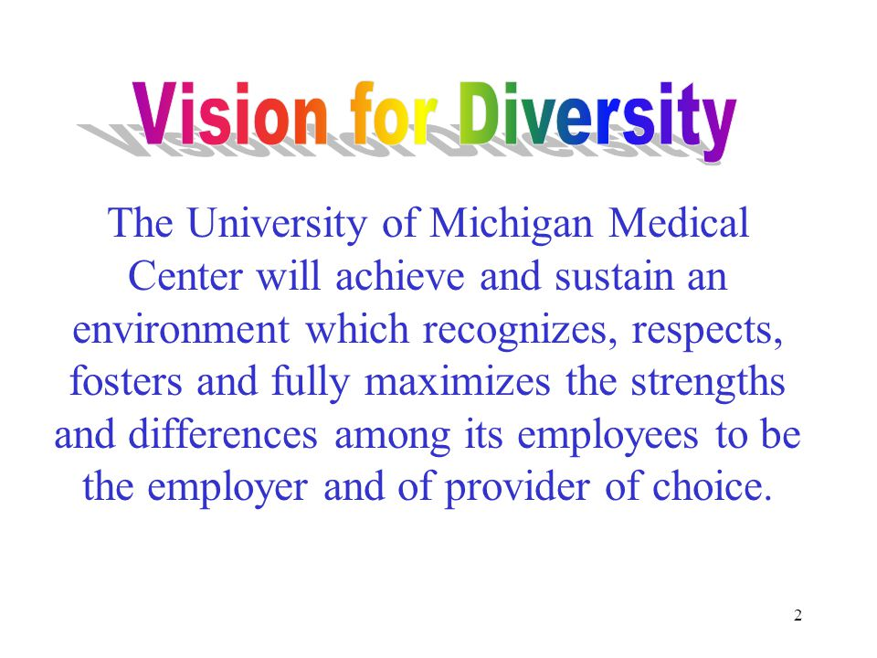 2 The University of Michigan Medical Center will achieve and sustain an environment which recognizes, respects, fosters and fully maximizes the strengths and differences among its employees to be the employer and of provider of choice.