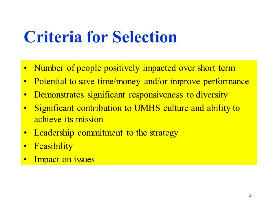 21 Criteria for Selection Number of people positively impacted over short term Potential to save time/money and/or improve performance Demonstrates significant responsiveness to diversity Significant contribution to UMHS culture and ability to achieve its mission Leadership commitment to the strategy Feasibility Impact on issues