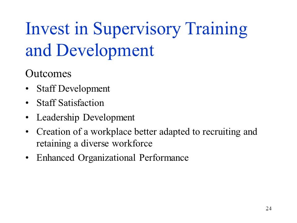 24 Invest in Supervisory Training and Development Outcomes Staff Development Staff Satisfaction Leadership Development Creation of a workplace better adapted to recruiting and retaining a diverse workforce Enhanced Organizational Performance