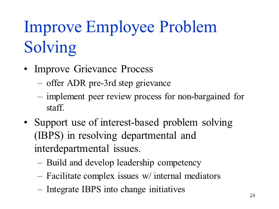 26 Improve Employee Problem Solving Improve Grievance Process –offer ADR pre-3rd step grievance –implement peer review process for non-bargained for staff.