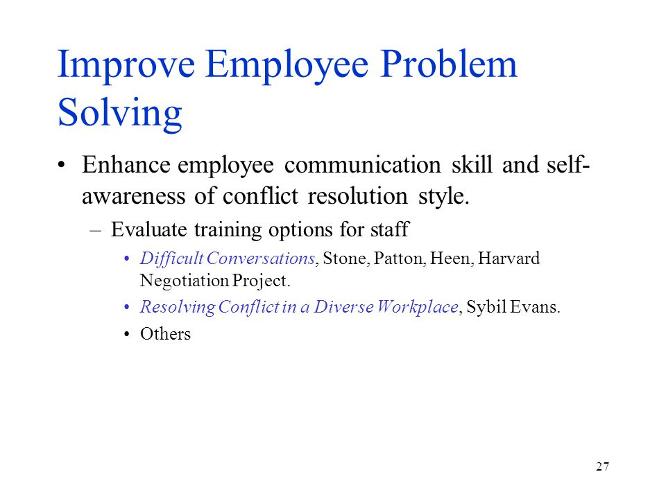 27 Improve Employee Problem Solving Enhance employee communication skill and self- awareness of conflict resolution style.