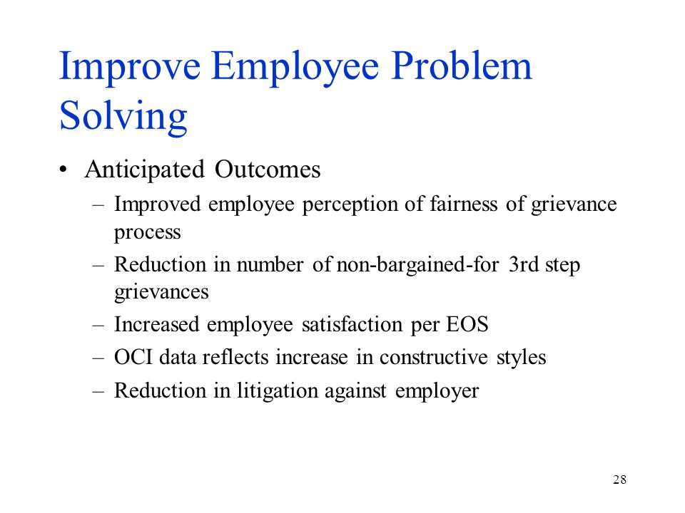 28 Improve Employee Problem Solving Anticipated Outcomes –Improved employee perception of fairness of grievance process –Reduction in number of non-ba