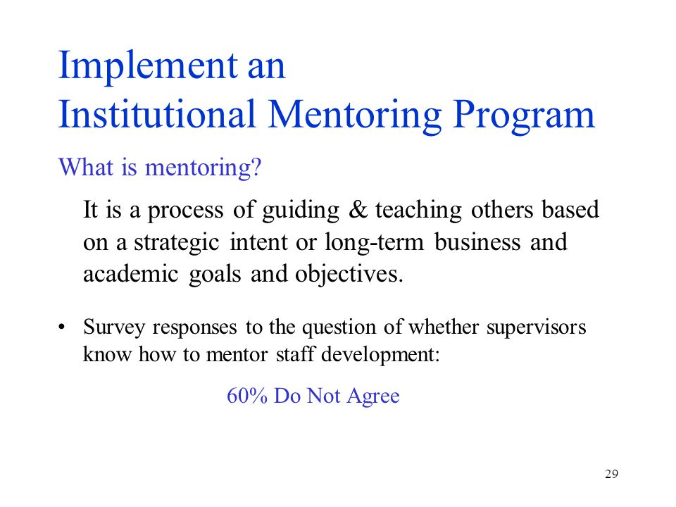29 Implement an Institutional Mentoring Program What is mentoring? It is a process of guiding & teaching others based on a strategic intent or long-te