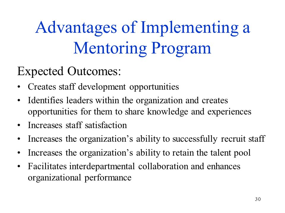 30 Advantages of Implementing a Mentoring Program Expected Outcomes: Creates staff development opportunities Identifies leaders within the organization and creates opportunities for them to share knowledge and experiences Increases staff satisfaction Increases the organization's ability to successfully recruit staff Increases the organization's ability to retain the talent pool Facilitates interdepartmental collaboration and enhances organizational performance
