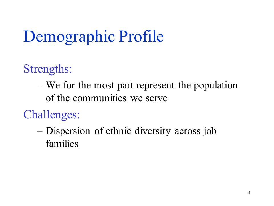 4 Demographic Profile Strengths: –We for the most part represent the population of the communities we serve Challenges: –Dispersion of ethnic diversit
