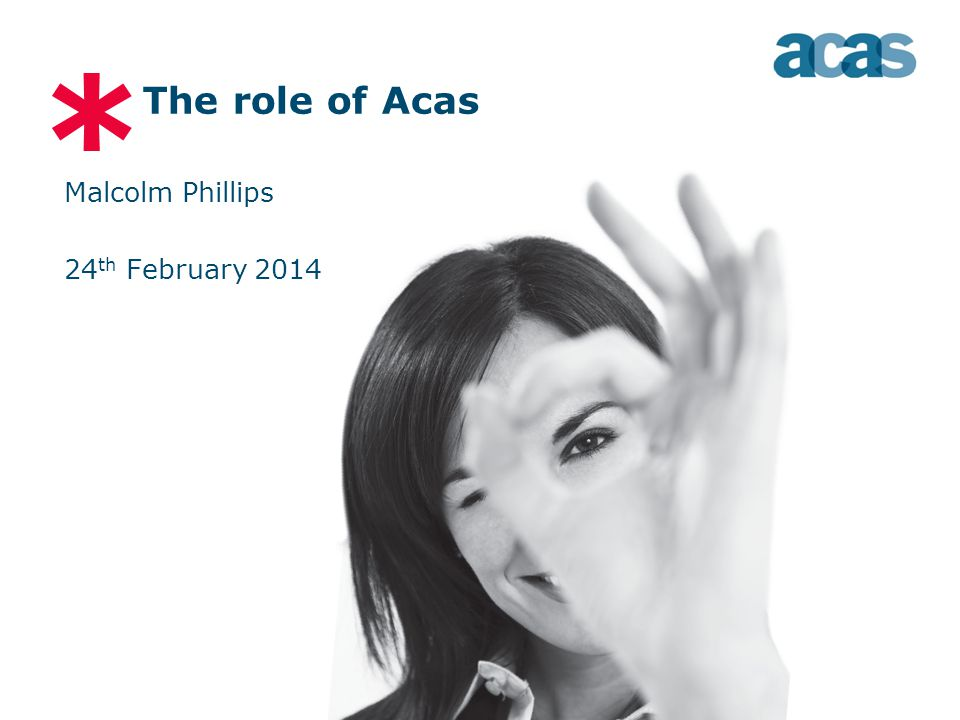 * The role of Acas Malcolm Phillips 24 th February 2014