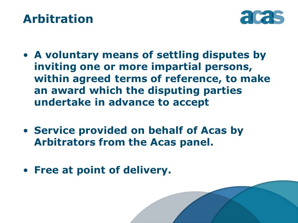Arbitration A voluntary means of settling disputes by inviting one or more impartial persons, within agreed terms of reference, to make an award which the disputing parties undertake in advance to accept Service provided on behalf of Acas by Arbitrators from the Acas panel.