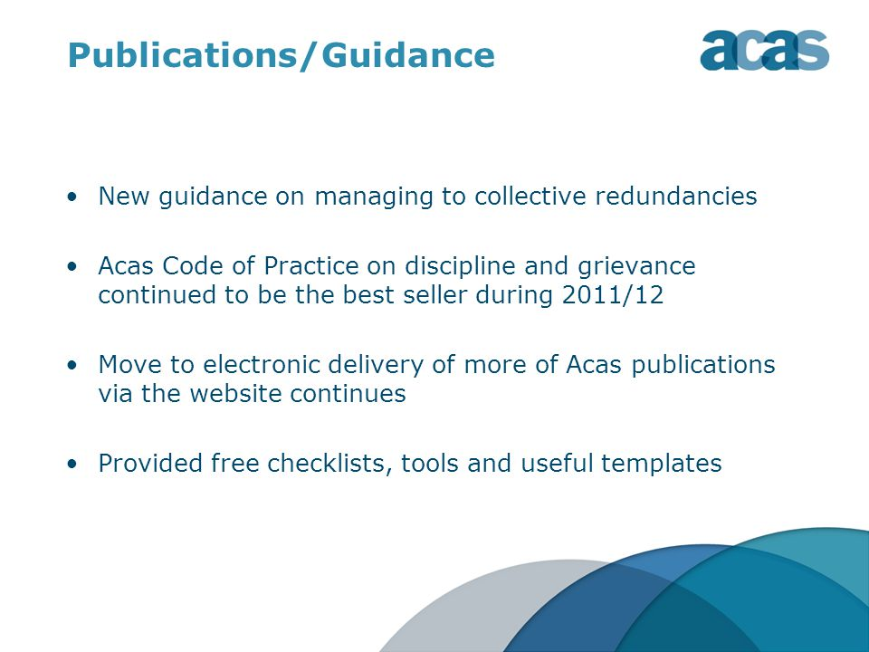 Publications/Guidance New guidance on managing to collective redundancies Acas Code of Practice on discipline and grievance continued to be the best seller during 2011/12 Move to electronic delivery of more of Acas publications via the website continues Provided free checklists, tools and useful templates