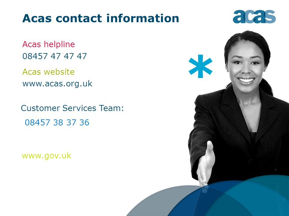 Acas contact information Acas helpline 08457 47 47 47 Acas website www.acas.org.uk www.gov.uk Customer Services Team: * 08457 38 37 36