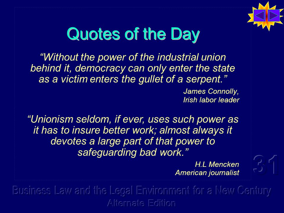 Quotes of the Day Without the power of the industrial union behind it, democracy can only enter the state as a victim enters the gullet of a serpent. James Connolly, Irish labor leader Unionism seldom, if ever, uses such power as it has to insure better work; almost always it devotes a large part of that power to safeguarding bad work. H.L Mencken American journalist