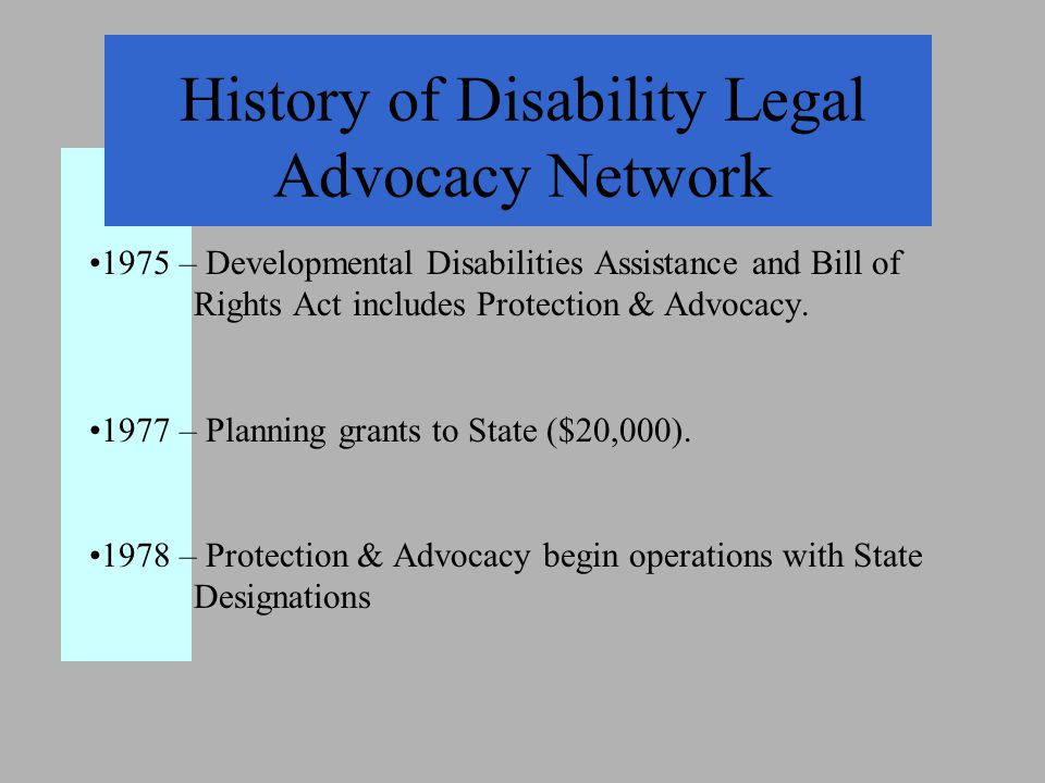 History of Disability Legal Advocacy Network 1975 – Developmental Disabilities Assistance and Bill of Rights Act includes Protection & Advocacy.