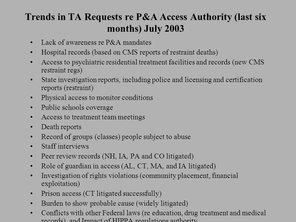 Trends in TA Requests re P&A Access Authority (last six months) July 2003 Lack of awareness re P&A mandates Hospital records (based on CMS reports of restraint deaths) Access to psychiatric residential treatment facilities and records (new CMS restraint regs) State investigation reports, including police and licensing and certification reports (restraint) Physical access to monitor conditions Public schools coverage Access to treatment team meetings Death reports Record of groups (classes) people subject to abuse Staff interviews Peer review records (NH, IA, PA and CO litigated) Role of guardian in access (AL, CT, MA, and IA litigated) Investigation of rights violations (community placement, financial exploitation) Prison access (CT litigated successfully) Burden to show probable cause (widely litigated) Conflicts with other Federal laws (re education, drug treatment and medical records) and Impact of HIPPA regulations authority