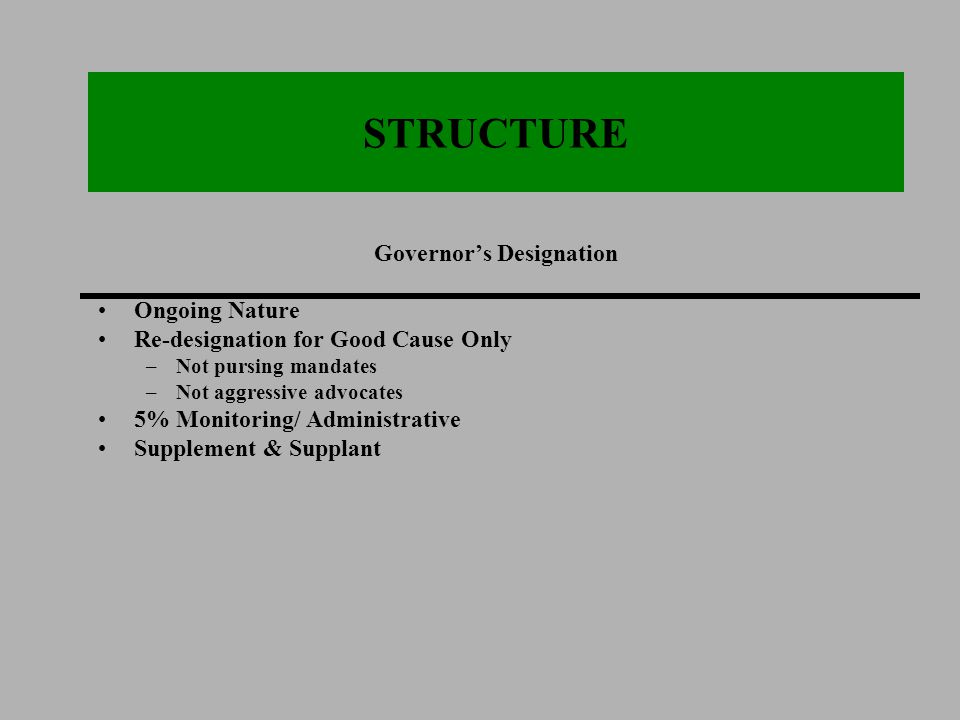 STRUCTURE Governor's Designation Ongoing Nature Re-designation for Good Cause Only –Not pursing mandates –Not aggressive advocates 5% Monitoring/ Administrative Supplement & Supplant