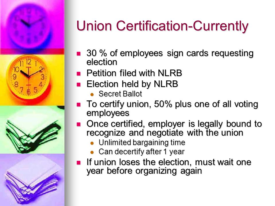 Union Certification-Currently 30 % of employees sign cards requesting election 30 % of employees sign cards requesting election Petition filed with NLRB Petition filed with NLRB Election held by NLRB Election held by NLRB Secret Ballot Secret Ballot To certify union, 50% plus one of all voting employees To certify union, 50% plus one of all voting employees Once certified, employer is legally bound to recognize and negotiate with the union Once certified, employer is legally bound to recognize and negotiate with the union Unlimited bargaining time Unlimited bargaining time Can decertify after 1 year Can decertify after 1 year If union loses the election, must wait one year before organizing again If union loses the election, must wait one year before organizing again