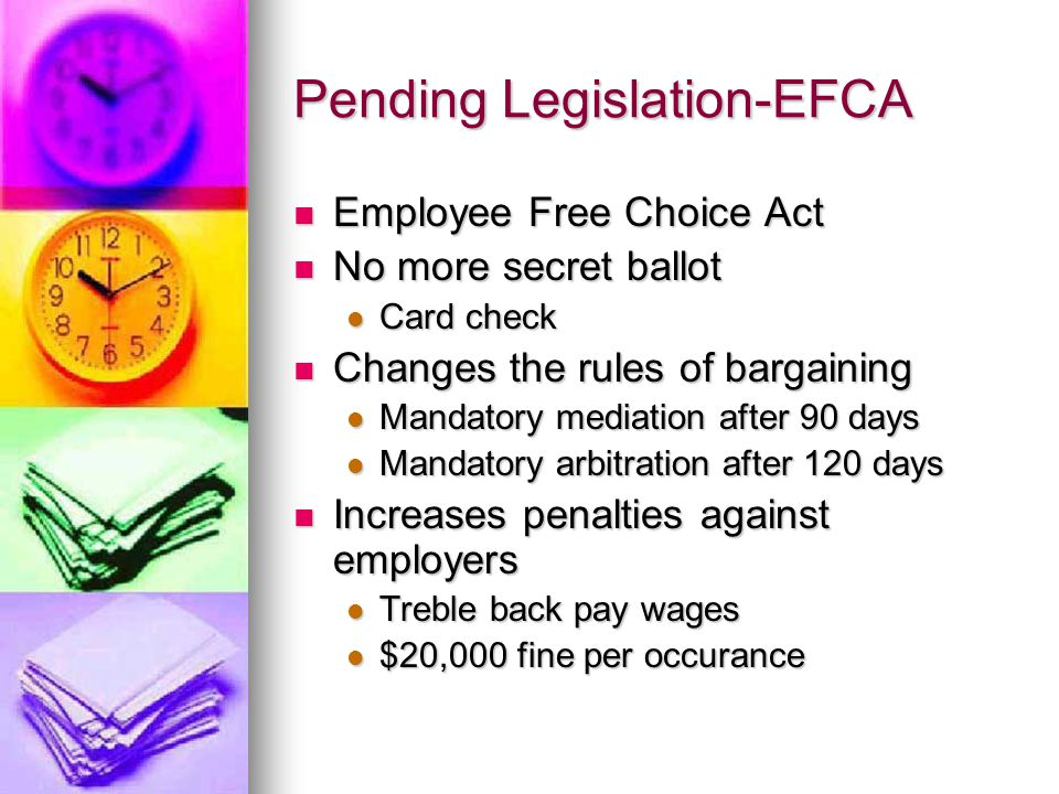 Pending Legislation-EFCA Employee Free Choice Act Employee Free Choice Act No more secret ballot No more secret ballot Card check Card check Changes the rules of bargaining Changes the rules of bargaining Mandatory mediation after 90 days Mandatory mediation after 90 days Mandatory arbitration after 120 days Mandatory arbitration after 120 days Increases penalties against employers Increases penalties against employers Treble back pay wages Treble back pay wages $20,000 fine per occurance $20,000 fine per occurance