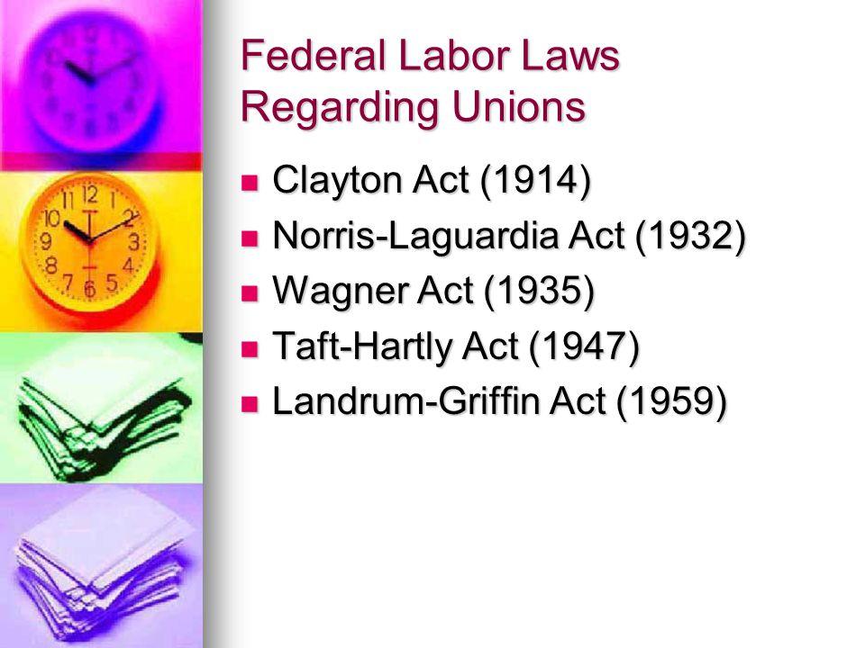 Federal Labor Laws Regarding Unions Clayton Act (1914) Clayton Act (1914) Norris-Laguardia Act (1932) Norris-Laguardia Act (1932) Wagner Act (1935) Wagner Act (1935) Taft-Hartly Act (1947) Taft-Hartly Act (1947) Landrum-Griffin Act (1959) Landrum-Griffin Act (1959)