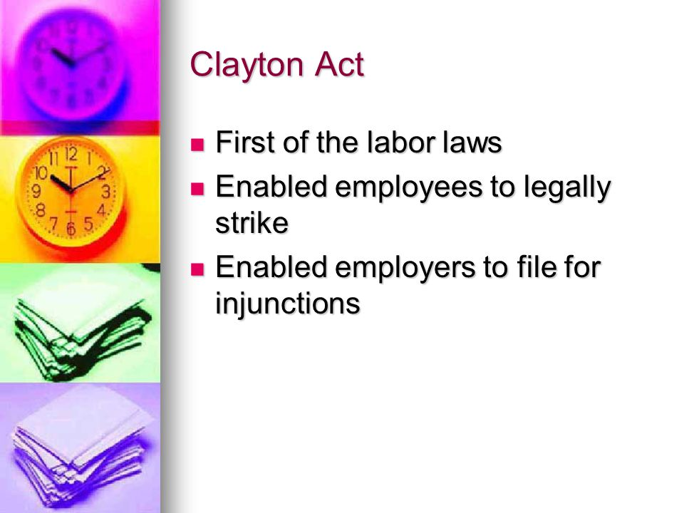 Clayton Act First of the labor laws First of the labor laws Enabled employees to legally strike Enabled employees to legally strike Enabled employers to file for injunctions Enabled employers to file for injunctions