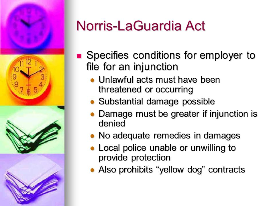 Norris-LaGuardia Act Specifies conditions for employer to file for an injunction Specifies conditions for employer to file for an injunction Unlawful acts must have been threatened or occurring Unlawful acts must have been threatened or occurring Substantial damage possible Substantial damage possible Damage must be greater if injunction is denied Damage must be greater if injunction is denied No adequate remedies in damages No adequate remedies in damages Local police unable or unwilling to provide protection Local police unable or unwilling to provide protection Also prohibits yellow dog contracts Also prohibits yellow dog contracts