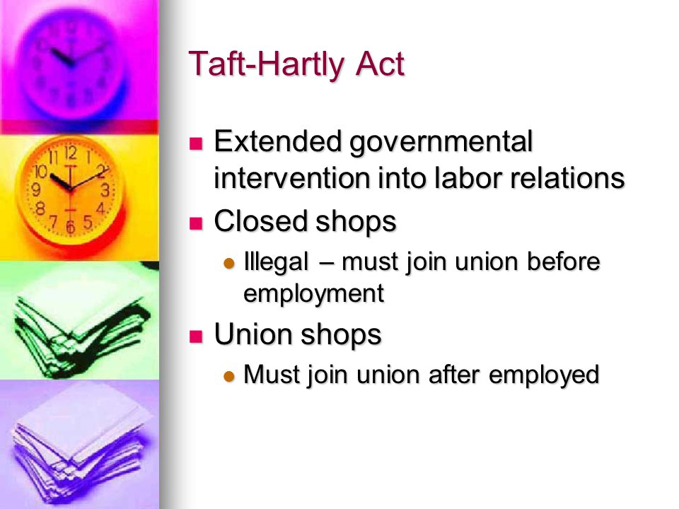 Taft-Hartly Act Extended governmental intervention into labor relations Extended governmental intervention into labor relations Closed shops Closed sh