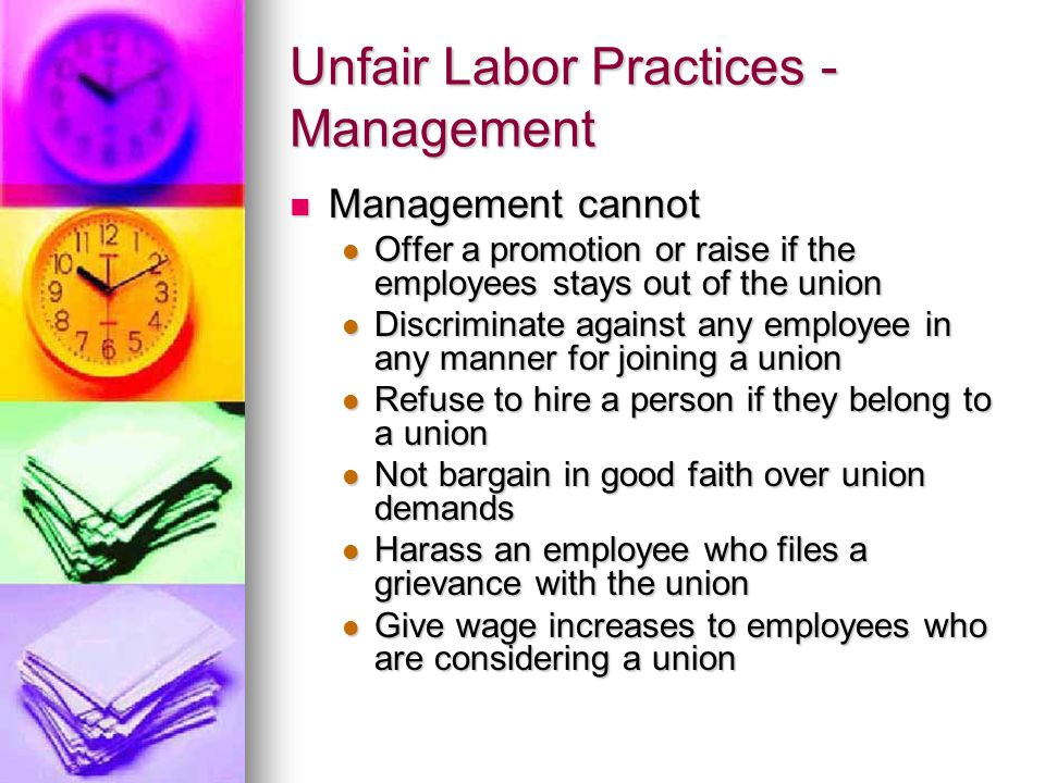 Unfair Labor Practices - Management Management cannot Management cannot Offer a promotion or raise if the employees stays out of the union Offer a promotion or raise if the employees stays out of the union Discriminate against any employee in any manner for joining a union Discriminate against any employee in any manner for joining a union Refuse to hire a person if they belong to a union Refuse to hire a person if they belong to a union Not bargain in good faith over union demands Not bargain in good faith over union demands Harass an employee who files a grievance with the union Harass an employee who files a grievance with the union Give wage increases to employees who are considering a union Give wage increases to employees who are considering a union