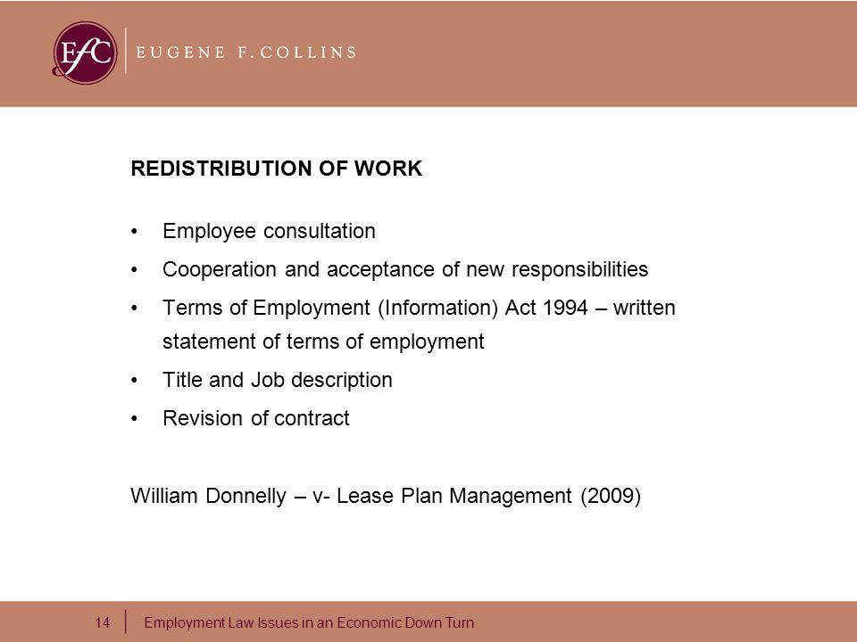 14 Employment Law Issues in an Economic Down Turn REDISTRIBUTION OF WORK Employee consultation Cooperation and acceptance of new responsibilities Terms of Employment (Information) Act 1994 – written statement of terms of employment Title and Job description Revision of contract William Donnelly – v- Lease Plan Management (2009)