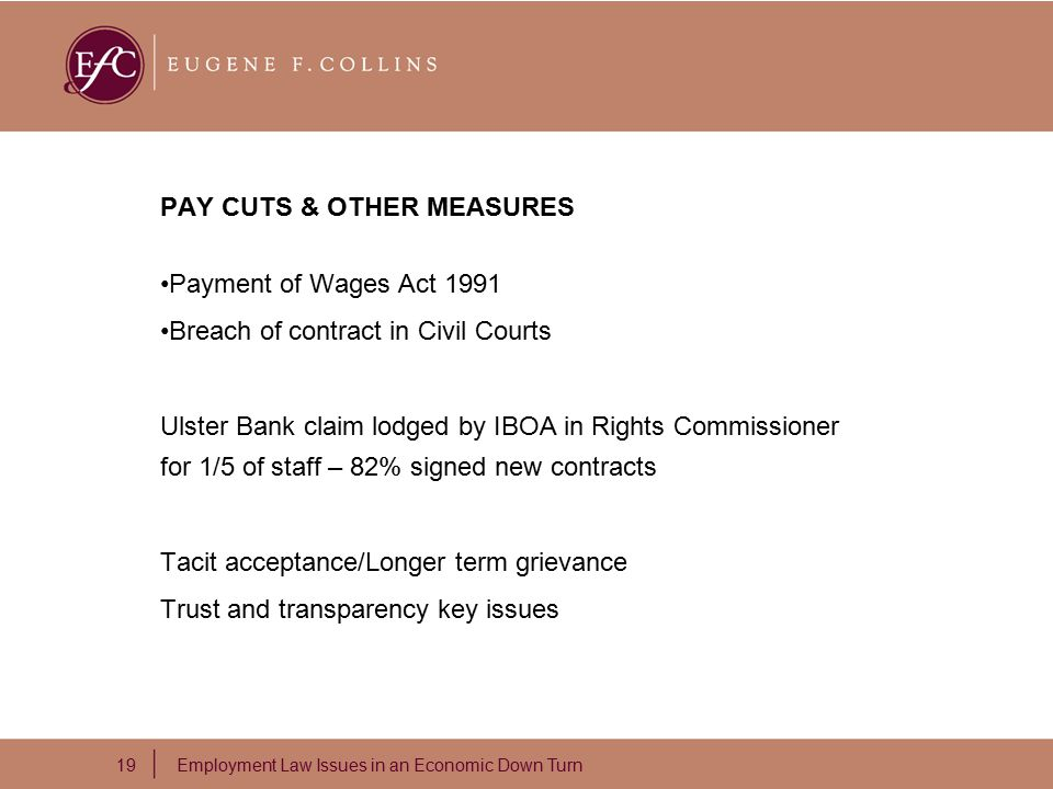 19 Employment Law Issues in an Economic Down Turn PAY CUTS & OTHER MEASURES Payment of Wages Act 1991 Breach of contract in Civil Courts Ulster Bank claim lodged by IBOA in Rights Commissioner for 1/5 of staff – 82% signed new contracts Tacit acceptance/Longer term grievance Trust and transparency key issues
