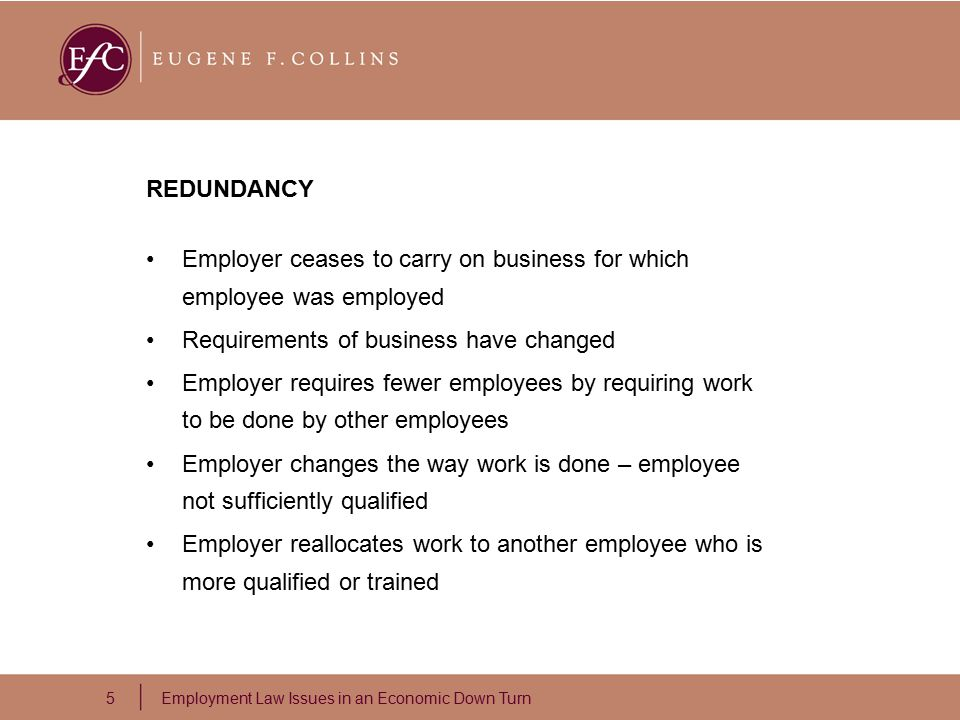 5 Employment Law Issues in an Economic Down Turn REDUNDANCY Employer ceases to carry on business for which employee was employed Requirements of business have changed Employer requires fewer employees by requiring work to be done by other employees Employer changes the way work is done – employee not sufficiently qualified Employer reallocates work to another employee who is more qualified or trained