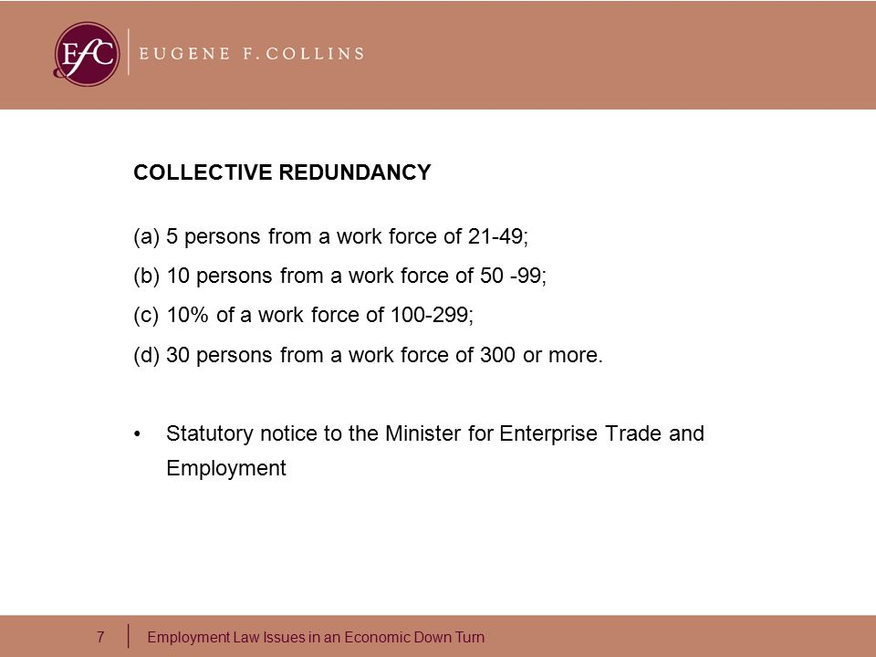 7 Employment Law Issues in an Economic Down Turn COLLECTIVE REDUNDANCY (a)5 persons from a work force of 21-49; (b)10 persons from a work force of 50 -99; (c)10% of a work force of 100-299; (d)30 persons from a work force of 300 or more.