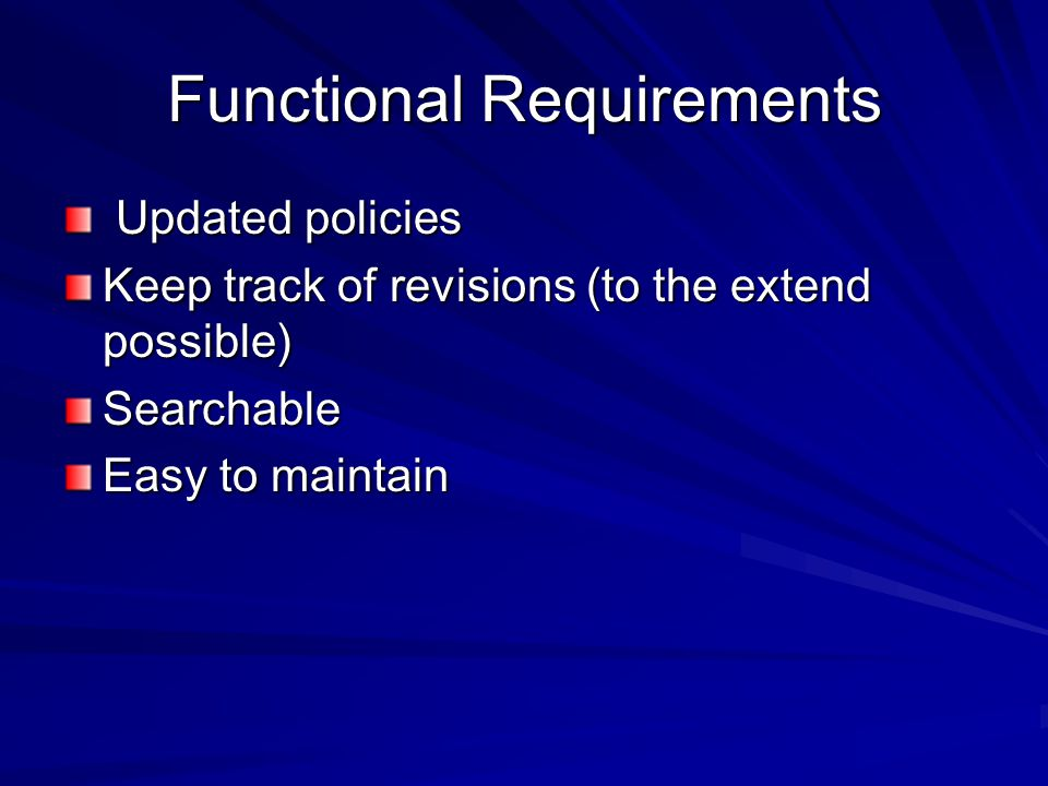 Functional Requirements Updated policies Updated policies Keep track of revisions (to the extend possible) Searchable Easy to maintain