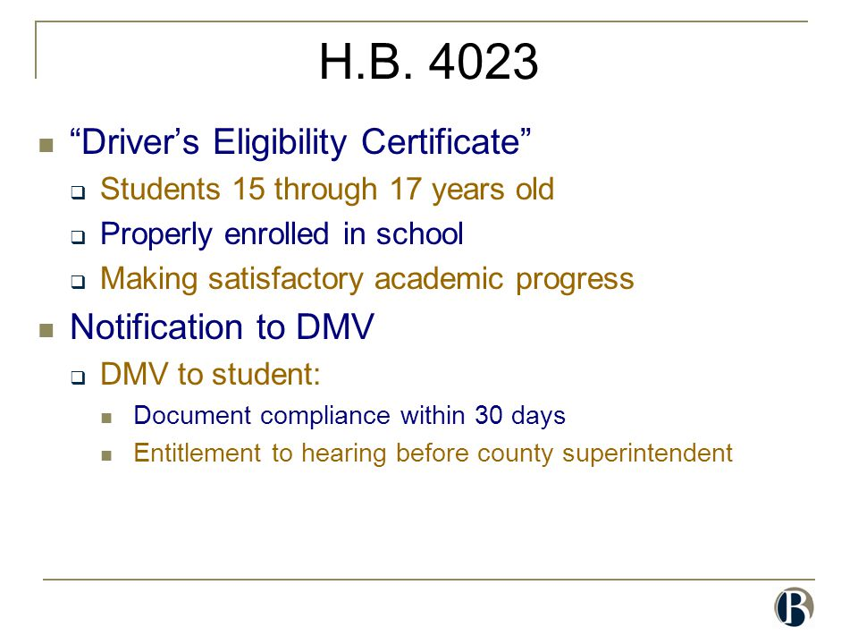 "H.B. 4023 ""Driver's Eligibility Certificate""  Students 15 through 17 years old  Properly enrolled in school  Making satisfactory academic progress"