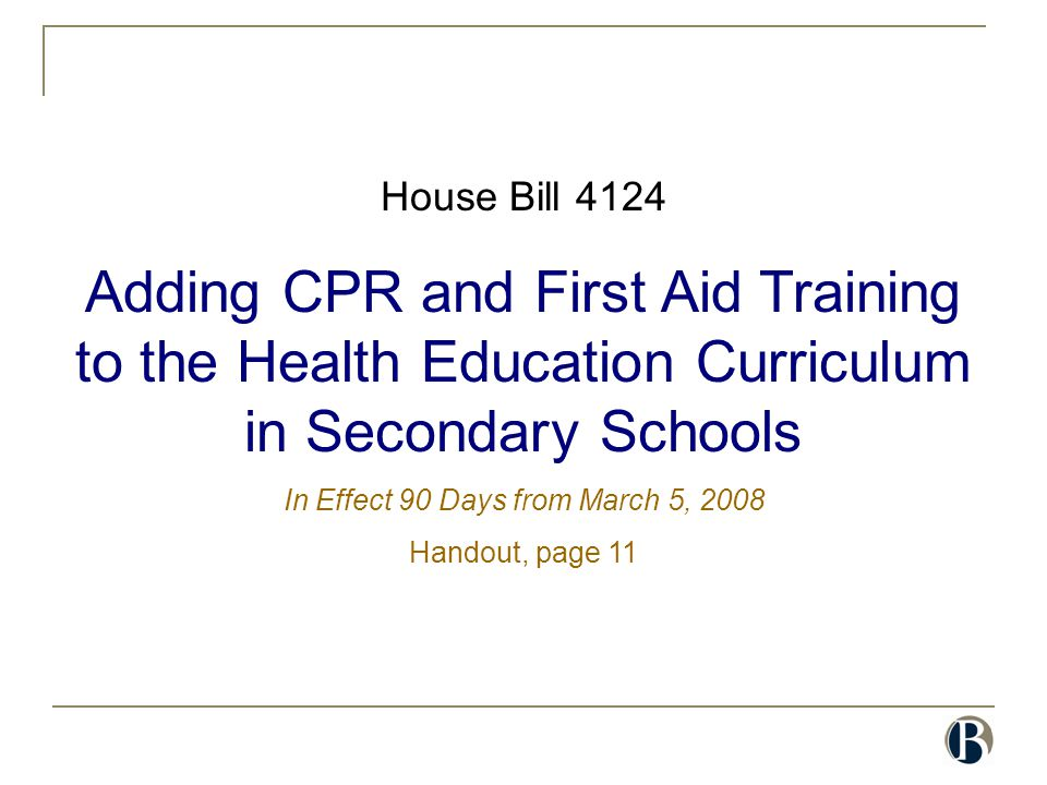 House Bill 4124 Adding CPR and First Aid Training to the Health Education Curriculum in Secondary Schools In Effect 90 Days from March 5, 2008 Handout