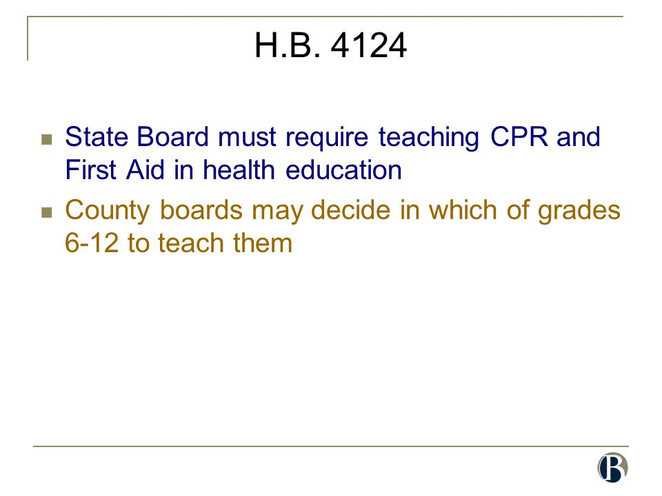H.B. 4124 State Board must require teaching CPR and First Aid in health education County boards may decide in which of grades 6-12 to teach them