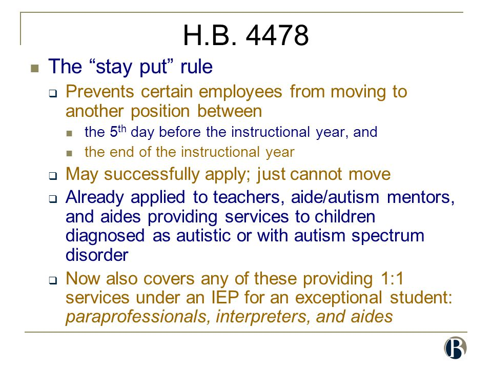 "H.B. 4478 The ""stay put"" rule  Prevents certain employees from moving to another position between the 5 th day before the instructional year, and the"