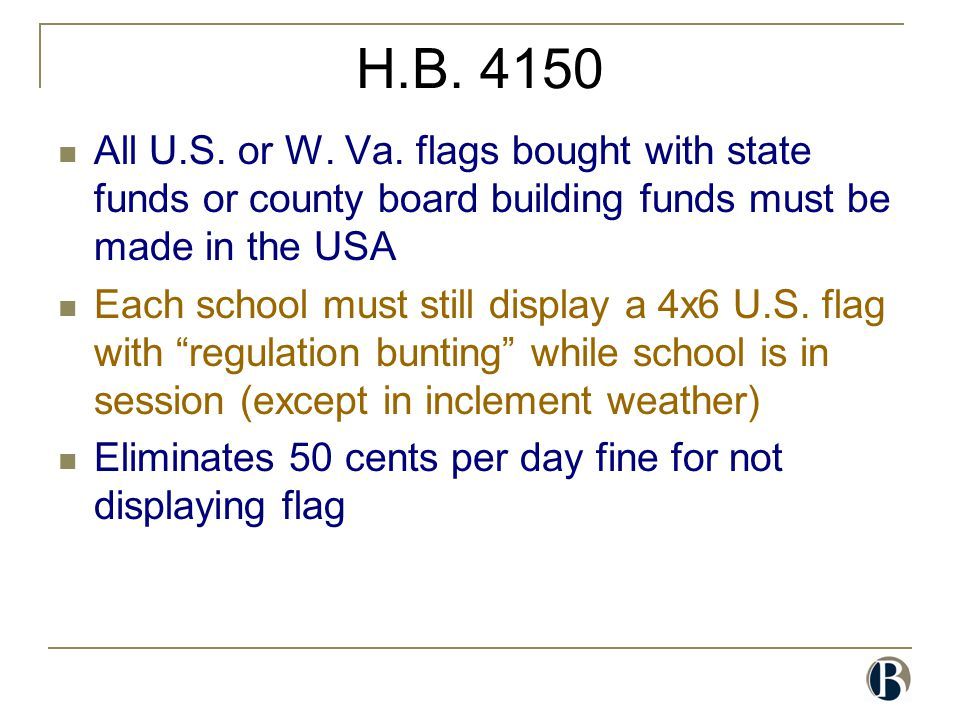 H.B. 4150 All U.S. or W. Va. flags bought with state funds or county board building funds must be made in the USA Each school must still display a 4x6