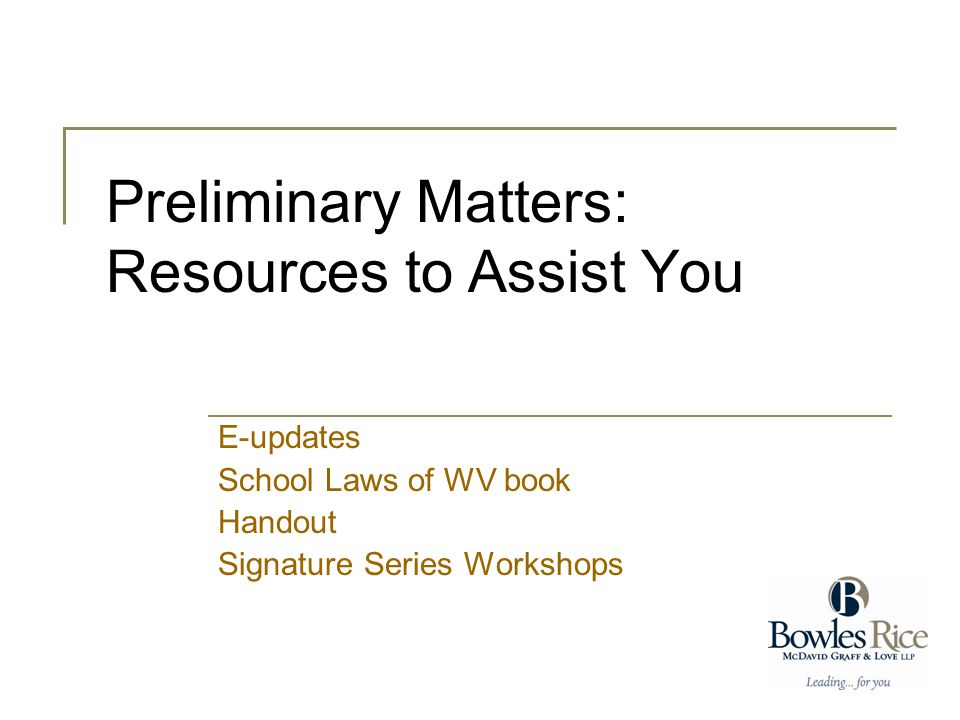 Preliminary Matters: Resources to Assist You E-updates School Laws of WV book Handout Signature Series Workshops