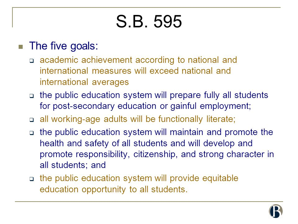 S.B. 595 The five goals:  academic achievement according to national and international measures will exceed national and international averages  the