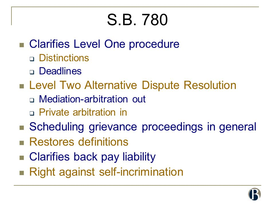 S.B. 780 Clarifies Level One procedure  Distinctions  Deadlines Level Two Alternative Dispute Resolution  Mediation-arbitration out  Private arbit