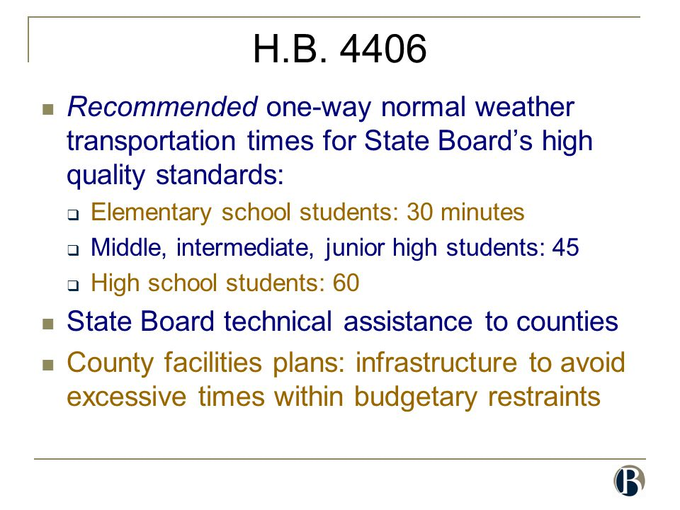 H.B. 4406 Recommended one-way normal weather transportation times for State Board's high quality standards:  Elementary school students: 30 minutes 