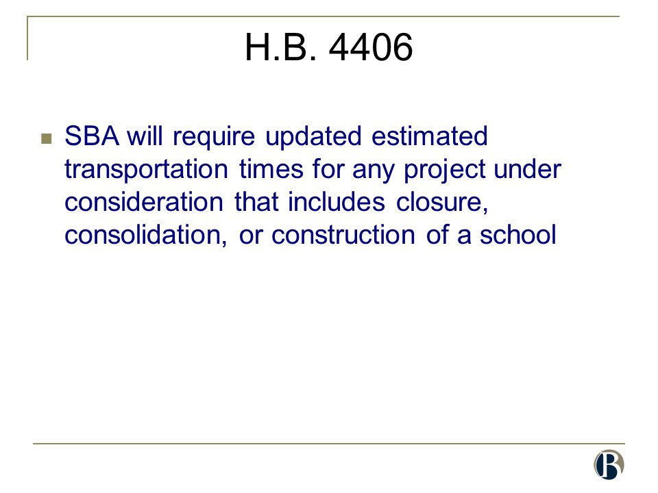 H.B. 4406 SBA will require updated estimated transportation times for any project under consideration that includes closure, consolidation, or constru