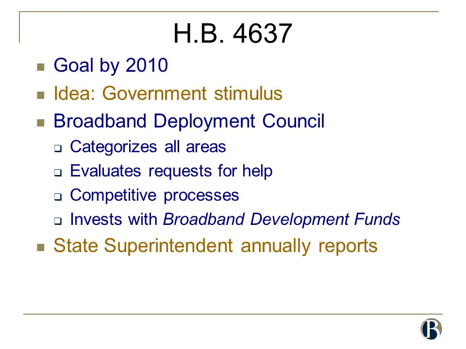 H.B. 4637 Goal by 2010 Idea: Government stimulus Broadband Deployment Council  Categorizes all areas  Evaluates requests for help  Competitive proc