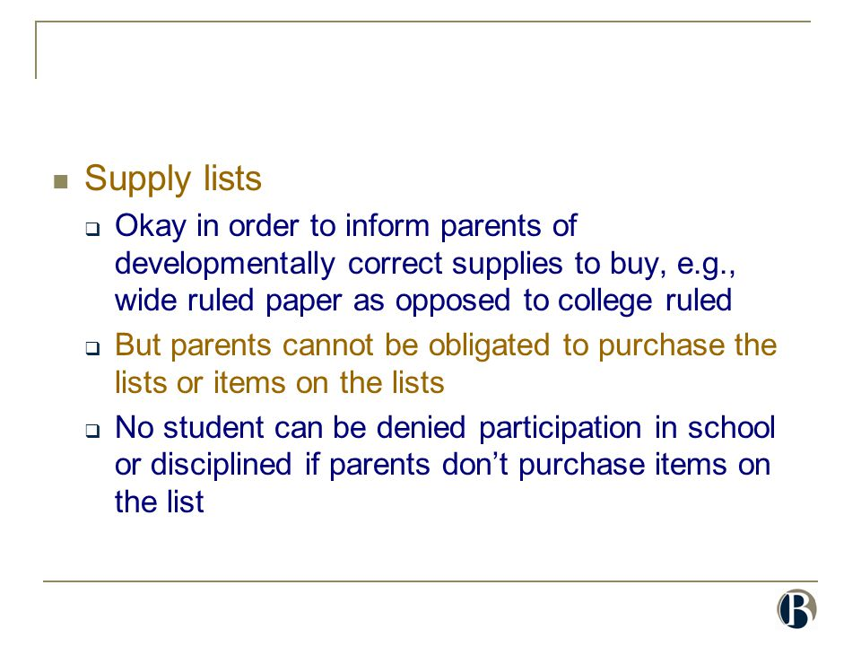 Supply lists  Okay in order to inform parents of developmentally correct supplies to buy, e.g., wide ruled paper as opposed to college ruled  But pa