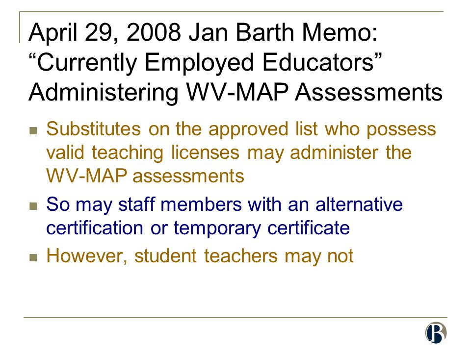 "April 29, 2008 Jan Barth Memo: ""Currently Employed Educators"" Administering WV-MAP Assessments Substitutes on the approved list who possess valid teac"
