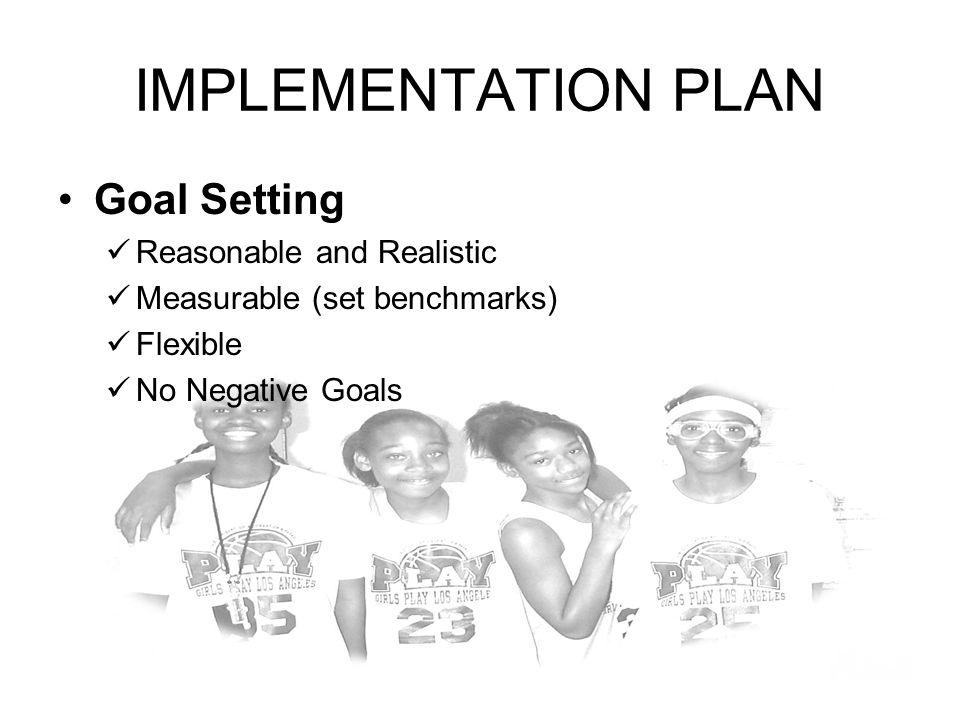 IMPLEMENTATION PLAN Goal Setting Reasonable and Realistic Measurable (set benchmarks) Flexible No Negative Goals