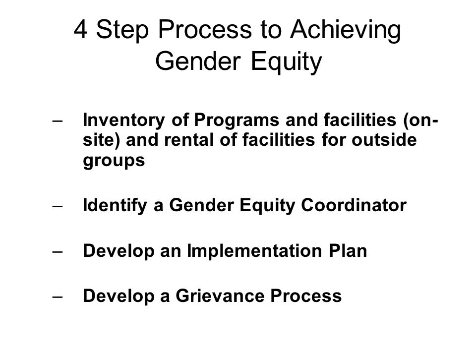 4 Step Process to Achieving Gender Equity –Inventory of Programs and facilities (on- site) and rental of facilities for outside groups –Identify a Gen