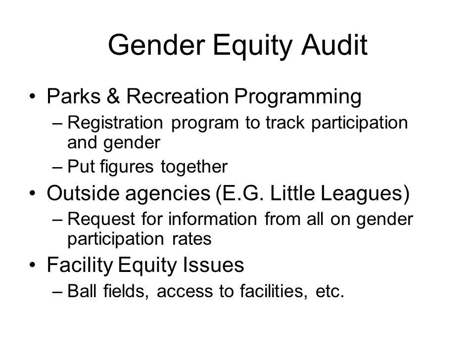 Gender Equity Audit Parks & Recreation Programming –Registration program to track participation and gender –Put figures together Outside agencies (E.G
